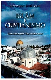 Islàm e cristianesimo: Una comune fede? Una comune etica?. Riccardo Robuschi   Libro   Itacalibri