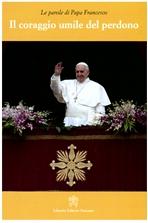 Il coraggio umile del perdono - Papa Francesco (Jorge Mario Bergoglio)   Libro   Itacalibri