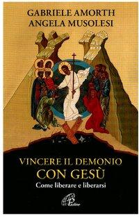 Vincere il demonio con Gesù: Come liberare e liberarsi. Angela Musolesi, Gabriele Amorth   Libro   Itacalibri