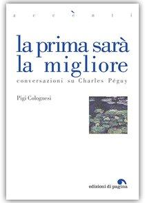 La prima sarà la migliore: Conversazioni su Charles Peguy. Pigi Colognesi | Libro | Itacalibri