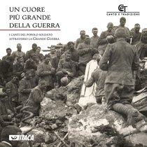 Un cuore più grande della guerra - CD: I canti del popolo soldato attraverso la Grande Guerra. Coro CET | CD | Itacalibri
