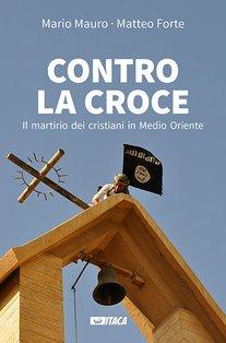 Contro la croce: Il martirio dei cristiani in Medio Oriente. Matteo Forte, Mario Mauro | Libro | Itacalibri