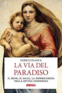 La via del Paradiso: Il bene, il male, la misericordia nella Divina Commedia. Enrico Planca | Libro | Itacalibri