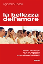 La bellezza dell'amore: Piccolo percorso su amore e sessualità, amore e affettività, educazione del sentimento. Agostino Tisselli | Libro | Itacalibri