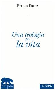 Una teologia per la vita - Bruno Forte | Libro | Itacalibri