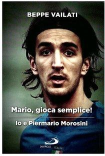 Mario, gioca semplice!: Io e Piermario Morosini. Beppe Vailati | Libro | Itacalibri