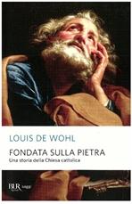 Fondata sulla pietra: Una storia della Chiesa cattolica. Louis de Wohl | Libro | Itacalibri