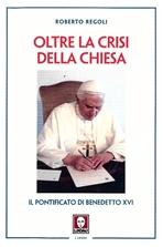 Oltre la crisi della Chiesa: Il pontificato di Benedetto XVI. Roberto Regoli   Libro   Itacalibri