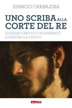 Uno scriba alla corte del re: Leggere l'Antico Testamento a partire da Cristo. Ignacio Carbajosa | Libro | Itacalibri