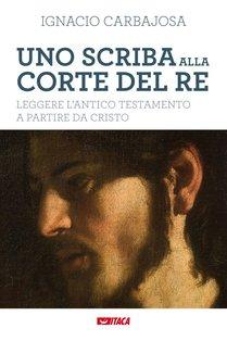 Uno scriba alla corte del re: Leggere l'Antico Testamento a partire da Cristo. Ignacio Carbajosa (Nacho) | Libro | Itacalibri