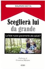 Sceglierà lui da grande: La fede nuoce gravemente alla salute?. Maurizio Botta | Libro | Itacalibri