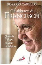 Gli abbracci di Francesco: Quando il papa chiama al telefono. Rosario Carello | Libro | Itacalibri