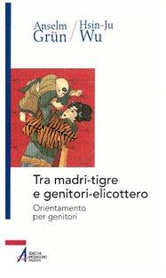 Tra madri-tigre e genitori-elicottero: Orientamento per genitori. Anselm Grün | Libro | Itacalibri