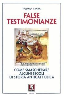 False testimonianze: Come smascherare alcuni secoli di storia anticattolica. Rodney Stark | Libro | Itacalibri