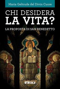 Chi desidera la vita?: La proposta di san Benedetto. Maria Geltrude del Divin Cuore | Libro | Itacalibri
