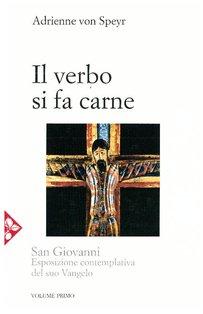 Il Verbo si fa carne: San Giovanni. Esposizione contemplativa del suo Vangelo. Adrienne Von Speyr | Libro | Itacalibri