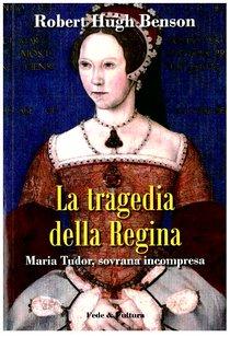 La tragedia della Regina: Maria Tudor, sovrana incompresa. Robert Hugh Benson   Libro   Itacalibri
