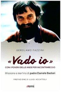 «Vado io»: Con i poveri delle Ande per incontrare Dio. Missione e martirio di padre Daniele Badiali. Gerolamo Fazzini | Libro | Itacalibri