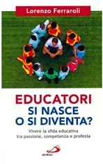 Educatori si nasce o si diventa?: Vivere la sfida educativa tra passione, competenza e profezia. Lorenzo Ferraroli | Libro | Itacalibri