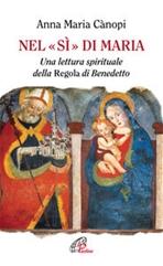 Nel «sì» di Maria: Una lettura spirituale della Regola di Benedetto. Anna Maria Cànopi | Libro | Itacalibri