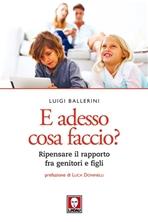 E adesso cosa faccio?: Ripensare il rapporto fra genitori e figli. Luigi Ballerini | Libro | Itacalibri