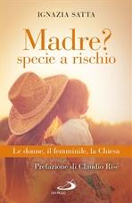 Madre? Specie a rischio: Le donne, il femminile, la Chiesa. Ignazia Satta | Libro | Itacalibri