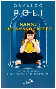 Mamme che amano troppo: Per non crescere piccoli tiranni e figli bamboccioni. Osvaldo Poli | Libro | Itacalibri