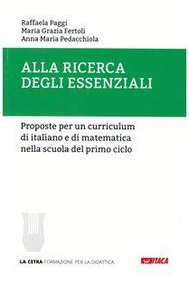 Alla ricerca degli essenziali: Proposte per un curriculum di italiano e di matematica nella scuola del primo ciclo. Anna Maria Pedacchiola, Maria Grazia Fertoli, Raffaela Paggi | Libro | Itacalibri