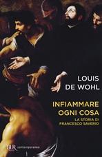 Infiammare ogni cosa: La storia di Francesco Saverio. Louis de Wohl | Libro | Itacalibri