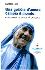 Una goccia d'amore cambia il mondo: Madre Teresa e l'Università Cattolica. Giuseppe Noia | Libro | Itacalibri