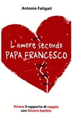 L'amore secondo papa Francesco: Vivere il rapporto di coppia con Amoris laetitia. Antonio Fatigati | Libro | Itacalibri