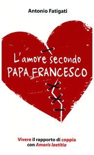L'amore secondo papa Francesco: Vivere il rapporto di coppia con Amoris laetitia. Antonio Fatigati   Libro   Itacalibri