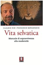 Vita selvatica : Manuale di sopravvivenza alla modernità . Claudio Risé, Francesco Borgonovo | Libro | Itacalibri
