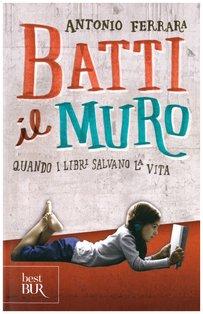 Batti il muro: Quando i libri salvano la vita. Antonio Ferrara | Libro | Itacalibri