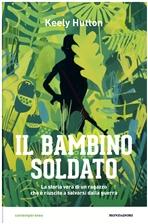 Il bambino soldato: La storia vera di un ragazzo che è riuscito a salvarsi dalla guerra. Keely Hutton | Libro | Itacalibri
