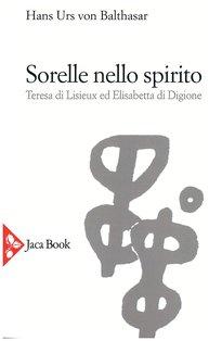 Sorelle nello spirito: Teresa di Lisieux ed Elisabetta di Digione. Hans Urs von Balthasar | Libro | Itacalibri