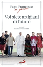 Voi siete artigiani di futuro: Papa Francesco ai giovani. Papa Francesco (Jorge Mario Bergoglio) | Libro | Itacalibri