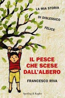 Il pesce che scese dall'albero: La mia storia di dislessico felice. Francesco Riva | Libro | Itacalibri