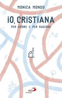 Io, cristiana. Per amore e per ragione - Monica Mondo | Libro | Itacalibri
