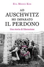 Ad Auschwitz ho imparato il perdono: Una storia di liberazione. Eva Mozes Kor | Libro | Itacalibri