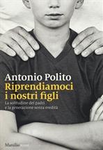 Riprendiamoci i nostri figli: La solitudine dei padri e la generazione senza identità. Antonio Polito | Libro | Itacalibri