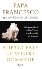 Adesso fate le vostre domande: Conversazioni sulla Chiesa e sul mondo di domani. Antonio Spadaro, Papa Francesco (Jorge Mario Bergoglio)   Libro   Itacalibri