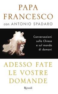 Adesso fate le vostre domande: Conversazioni sulla Chiesa e sul mondo di domani. Antonio Spadaro, Papa Francesco (Jorge Mario Bergoglio) | Libro | Itacalibri