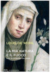 La mia natura è il fuoco: Vita di Caterina da Siena. Louis de Wohl | Libro | Itacalibri