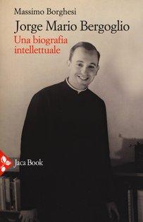 Jorge Mario Bergoglio. Una biografia intellettuale - Massimo Borghesi | Libro | Itacalibri