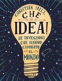 Che idea! Le invenzioni che hanno cambiato il mondo - Christian Hill | Libro | Itacalibri