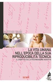 La vita umana nell'epoca della sua riproducibilità tecnica: Il dibattito sulla fecondazione assistita. AA.VV. | Libro | Itacalibri
