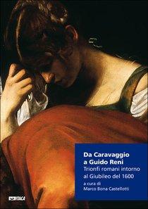 Da Caravaggio a Guido Reni: Trionfi romani intorno al Giubileo del 1600. Marco Bona Castellotti | Libro | Itacalibri