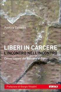 Liberi in carcere: l'incontro nell'incontro: Conversazioni dal Bassone di Como. Patrizia Colombo | Libro | Itacalibri