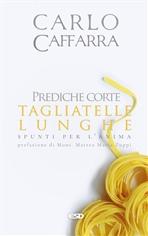 Prediche corte tagliatelle lunghe: Spunti per l'anima. Carlo Caffarra | Libro | Itacalibri
